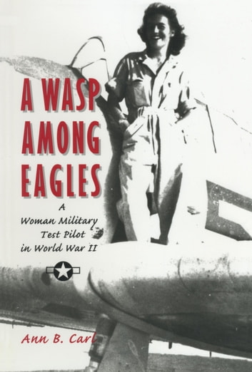 A Wasp Among Eagles - A Woman Military Test Pilot in World War II ebook by Ann Carl
