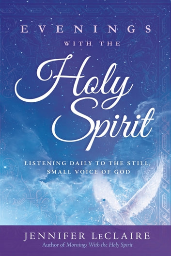 Evenings With the Holy Spirit - Listening Daily to the Still, Small Voice of God ebook by Jennifer LeClaire