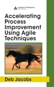 Accelerating Process Improvement Using Agile Techniques ebook by Jacobs, Deb