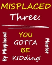 Misplaced 3: You Gotta be KIDding...High School and Beyond ebook by Misplaced Master