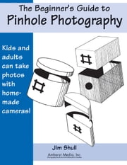The Beginners Guide to Pinhole Photography ebook by Jim Shull