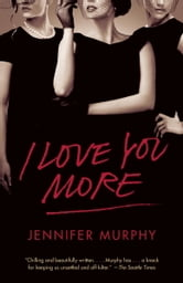 I Love You More - A Novel ebook by Jennifer Murphy