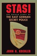 Stasi - The Untold Story Of The East German Secret Police ebook by John O Koehler