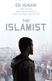 The Islamist - Why I Joined Radical Islam in Britain, What I Saw Inside and Why I Left ebook by Ed Husain