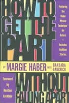How to Get the Part...Without Falling Apart! - Featuring the Haber Phrase Technique for Actors ebook by Margie Haber, Barbara Babchick, Heather Locklear