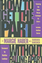 How to Get the Part...Without Falling Apart! - Featuring the Haber Phrase Technique for Actors ebook by Margie Haber,Barbara Babchick,Heather Loclear