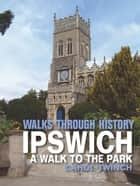 Walks Through History - Ipswich: A Walk to the Park 電子書籍 by Carol Twinch