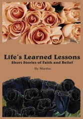 Life's Learned Lessons Short Stories of Faith and Belief ebook by Martha