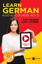 Learn German | Easy Reader | Easy Listener | Parallel Text Audio Course No. 3 - German Easy Reader | Easy Listener ebook by Polyglot Planet