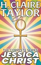 Jessica Christ: The Complete Series ebook by H. Claire Taylor