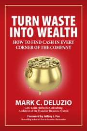Turn Waste into Wealth - How to Find Cash in Every Corner of the Company ebook by Mark C. DeLuzio,Jeffrey J. Fox