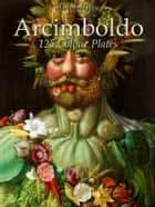 Arcimboldo: 125 Colour Plates ebook by Maria Peitcheva