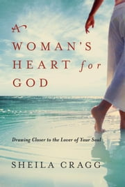 A Woman's Heart for God: Drawing Closer to the Lover of Your Soul ebook by Cragg, Sheila