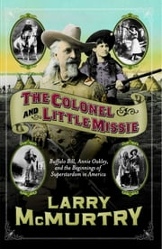 The Colonel and Little Missie - Buffalo Bill, Annie Oakley, and the Beginnings of ebook by Larry McMurtry