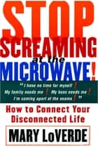 Stop Screaming At The Microwave ebook by Mary LoVerde
