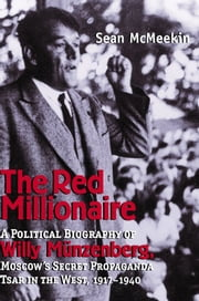 The Red Millionaire - A Political Biography of Willy Münzenberg, Moscow?s Secret Propaganda Tsar in the West ebook by Sean McMeekin