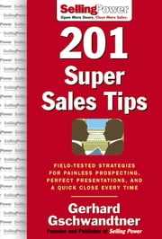 201 Super Sales Tips: Field-Tested Strategies for Painless Prospecting, Perfect Presentations, and a Quick Close Every Time ebook by Gschwandtner, Gerhard
