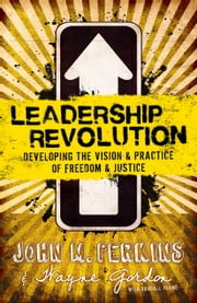 Leadership Revolution - Developing the Vision & Practice of Freedom & Justice ebook by John M. Perkins,Wayne Gordon