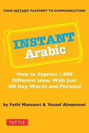 Instant Arabic - How to Express 1,000 Different Ideas with Just 100 Key Words and Phrases! (Arabic Phrasebook) ebook by Fethi Mansouri,Yousef Alreemawi