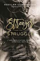 Stronger than the Struggle - Uncomplicating Your Spiritual Battle ebook by Havilah Cunnington, Rebekah Lyons