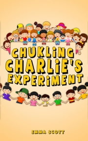 Chuckling Charlie's Experiment - Bedtime Stories for Children, Bedtime Stories for Kids, Children's Books Ages 3 - 5, #7 ebook by Emma Scott