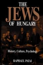 The Jews of Hungary - History, Culture, Psychology ebook by Raphael Patai