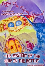 "The Adventures of Reggie The Flying Squirrel, featuring Lampshade Louie in ""The Mystery Of The Ship In The Bottle"" ebook by Jennifer Steward"