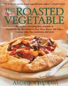 The Roasted Vegetable - How to Roast Everything from Artichokes to Zucchini for Big, Bold Flavors in Pasta, Pizza, Risotto, Side Dishes, Couscous, Salsas, Dips, Sandwiches, and Salads ebook by Andrea Chesman