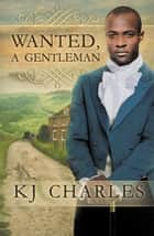 Wanted, a Gentleman ebook by KJ Charles