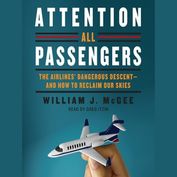 Attention All Passengers - The Airlines' Dangerous Descent---and How to Reclaim Our Skies audiobook by William J. McGee