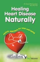 Healing Heart Disease Naturally: Holistic approach for total well being ebook by Dr. Dayal Mirchandani