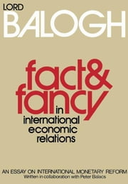 Fact and Fancy in International Economic Relations: An Essay on International Monetary Reform ebook by Balogh, Thomas