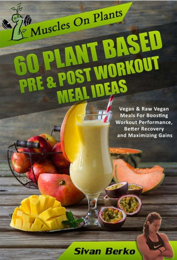 Muscles on Plants: 60 Pre & Post Workout Plant Based Meal Ideas For Boosting Workout Performance, Better Recovery and Maximizing Growth ebook by Sivan Berko