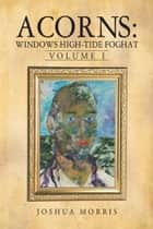 Acorns: Windows High-Tide Foghat - Volume I ebook by Joshua Morris