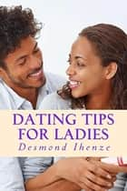 Dating Tips for Ladies ebook by Desmond Ihenze