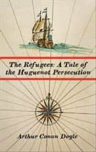 The Refugees: A Tale of the Huguenot Persecution ebook by Arthur Conan Doyle