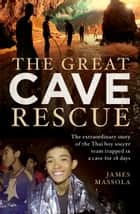 The Great Cave Rescue - The extraordinary story of the Thai boy soccer team trapped in a cave for 18 days ebook by James Massola