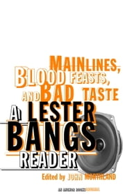 Main Lines, Blood Feasts, and Bad Taste - A Lester Bangs Reader ebook by Lester Bangs,John Morthland