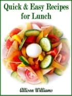 Quick & Easy Recipes for Lunch ebook by Allison Williams