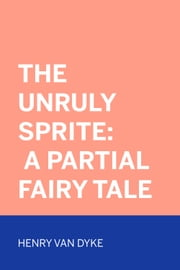The Unruly Sprite: A Partial Fairy Tale ebook by Henry Van Dyke