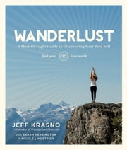 Wanderlust - A Modern Yogi's Guide to Discovering Your Best Self ebook by Jeff Krasno,Sarah Herrington,Nicole Lindstrom