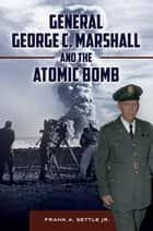 General George C. Marshall and the Atomic Bomb ebook by Frank A. Settle Jr.