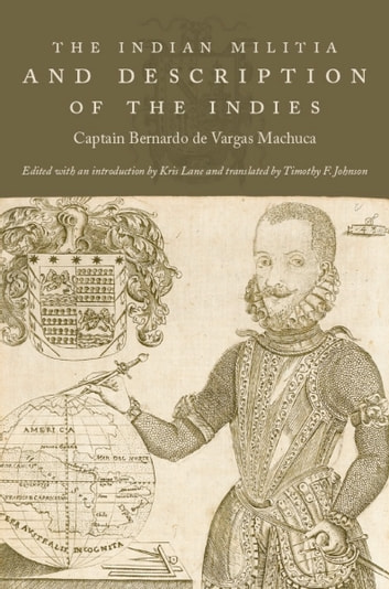 The Indian Militia and Description of the Indies ebook by Captain Bernardo de Vargas Machuca,Neil L. Whitehead,Jo Ellen Fair,Leigh A. Payne