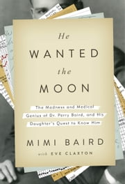 He Wanted the Moon - The Madness and Medical Genius of Dr. Perry Baird, and His Daughter's Quest to Know Him ebook by Mimi Baird,Eve Claxton