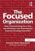 The Focused Organization - How Concentrating on a Few Key Initiatives Can Dramatically Improve Strategy Execution ebook by Antonio Nieto-Rodriguez