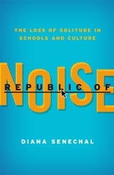 Republic of Noise - The Loss of Solitude in Schools and Culture ebook by Diana Senechal