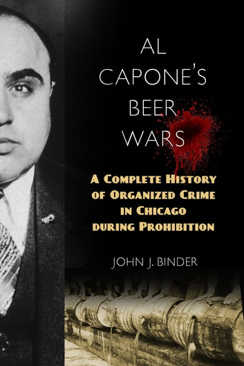 Al Capone's Beer Wars - A Complete History of Organized Crime in Chicago during Prohibition ebook by John J. Binder