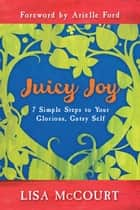 Juicy Joy: 7 Simple Steps to Your Glorious, Gutsy Self ebook by Lisa McCourt