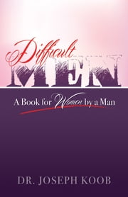 Difficult Men: A Book for Women By A Man ebook by Dr. Joseph E. Koob