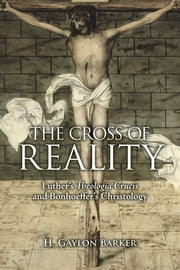The Cross of Reality - Luther's Theologia Crucis and Bonhoeffer's Christology ebook by H. Gaylon Barker